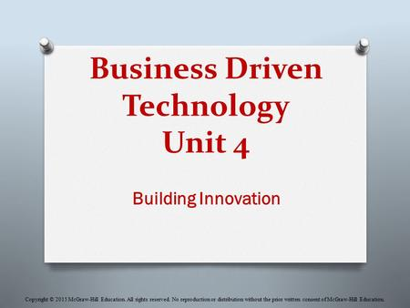 Business Driven Technology Unit 4 Building Innovation Copyright © 2015 McGraw-Hill Education. All rights reserved. No reproduction or distribution without.