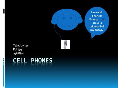 Taja Joyner Pd.8/9 `9/18/10 I love cell phones! Energy…..th is love is taking all of my energy.