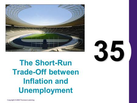 Copyright © 2006 Thomson Learning 35 The Short-Run Trade-Off between Inflation and Unemployment.