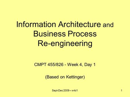Information Architecture and Business Process Re-engineering CMPT 455/826 - Week 4, Day 1 (Based on Kettinger) Sept-Dec 2009 – w4d11.