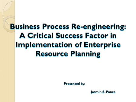 Business Process Re-engineering: A Critical Success Factor in Implementation of Enterprise Resource Planning Presented by: Jasmin S. Ponce.