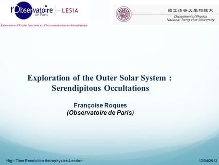 High Time Resolution Astrophysics-London 12/04/2013 Exploration of the Outer Solar System : Serendipitous Occultations Françoise Roques (Observatoire de.
