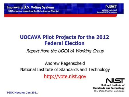 TGDC Meeting, Jan 2011 UOCAVA Pilot Projects for the 2012 Federal Election Report from the UOCAVA Working Group Andrew Regenscheid National Institute of.