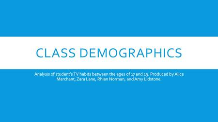 CLASS DEMOGRAPHICS Analysis of student's TV habits between the ages of 17 and 19. Produced by Alice Marchant, Zara Lane, Rhian Norman, and Amy Lidstone.