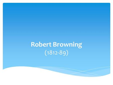 Robert Browning (1812-89). Father loved art and literature; Mother pursued music and nature Browning started reading by age five Wrote first poem by age.