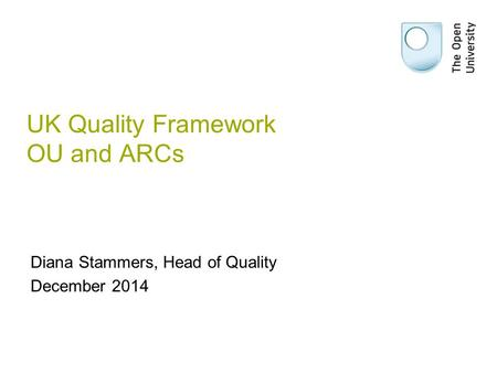 UK Quality Framework OU and ARCs Diana Stammers, Head of Quality December 2014.