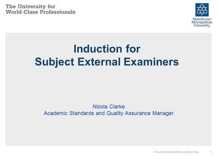 1Induction for Subject External Examiners Nicola Clarke Academic Standards and Quality Assurance Manager.