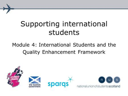 Supporting international students Module 4: International Students and the Quality Enhancement Framework.