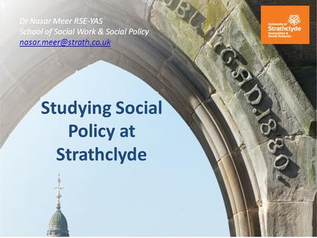 Studying Social Policy at Strathclyde Dr Nasar Meer RSE-YAS School of Social Work & Social Policy