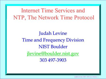 Judah Levine, NIST, CENAM, Oct2012 1 Internet Time Services and NTP, The Network Time Protocol Judah Levine Time and Frequency Division NIST Boulder