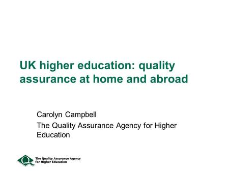 UK higher education: quality assurance at home and abroad Carolyn Campbell The Quality Assurance Agency for Higher Education.
