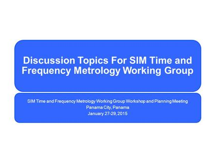 Discussion Topics For SIM Time and Frequency Metrology Working Group SIM Time and Frequency Metrology Working Group Workshop and Planning Meeting Panama.