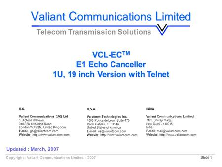 Slide 1Copyright : Valiant Communications Limited - 2007 VCL-EC TM E1 Echo Canceller 1U, 19 inch Version with Telnet V aliant C ommunications L imited.