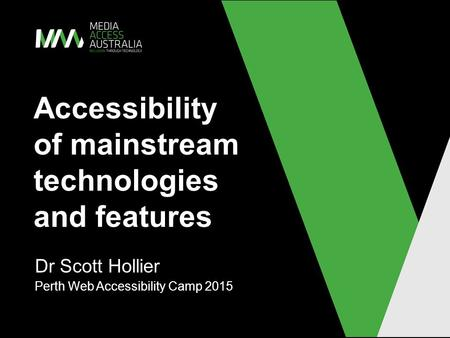 Accessibility of mainstream technologies and features Dr Scott Hollier Perth Web Accessibility Camp 2015.