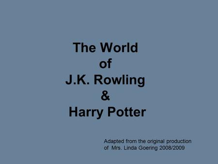 The World of J.K. Rowling & Harry Potter Adapted from the original production of Mrs. Linda Goering 2008/2009.