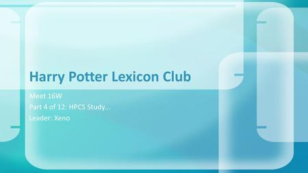 Meet 16W Part 4 of 12: HPCS Study… Leader: Xeno Harry Potter Lexicon Club.