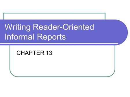 Writing Reader-Oriented Informal Reports CHAPTER 13.
