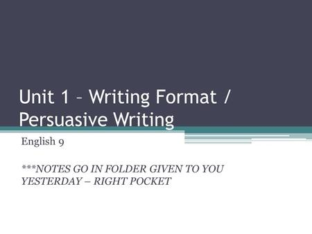 Unit 1 – Writing Format / Persuasive Writing English 9 ***NOTES GO IN FOLDER GIVEN TO YOU YESTERDAY – RIGHT POCKET.