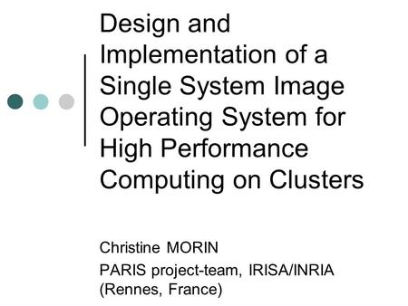 Design and Implementation of a Single System Image Operating System for High Performance Computing on Clusters Christine MORIN PARIS project-team, IRISA/INRIA.