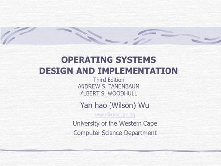 OPERATING SYSTEMS DESIGN AND IMPLEMENTATION Third Edition ANDREW S. TANENBAUM ALBERT S. WOODHULL Yan hao (Wilson) Wu University of the Western.