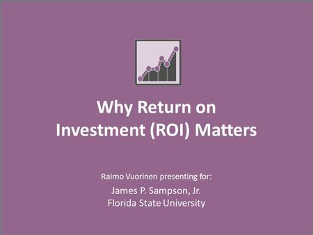 Why Return on Investment (ROI) Matters Raimo Vuorinen presenting for: James P. Sampson, Jr. Florida State University.