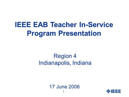 1 IEEE EAB Teacher In-Service Program Presentation Region 4 Indianapolis, Indiana 17 June 2006.