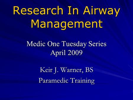 Research In Airway Management Medic One Tuesday Series April 2009 Keir J. Warner, BS Paramedic Training.