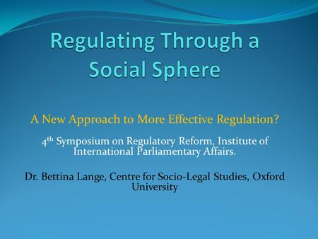 A New Approach to More Effective Regulation? 4 th Symposium on Regulatory Reform, Institute of International Parliamentary Affairs. Dr. Bettina Lange,