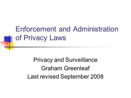 Enforcement and <strong>Administration</strong> of Privacy Laws Privacy and Surveillance Graham Greenleaf Last revised September 2008.