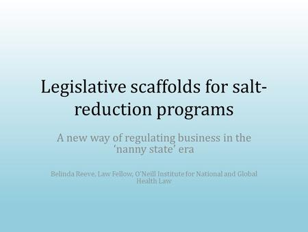 Legislative scaffolds for salt- reduction programs A new way of regulating business in the 'nanny state' era Belinda Reeve, Law Fellow, O'Neill Institute.
