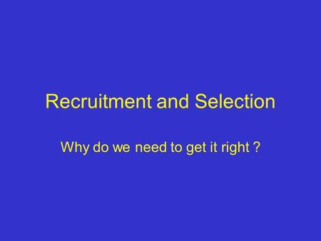 Recruitment and Selection Why do we need to get it right ?