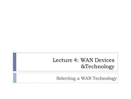 Selecting a WAN Technology Lecture 4: WAN Devices &Technology.