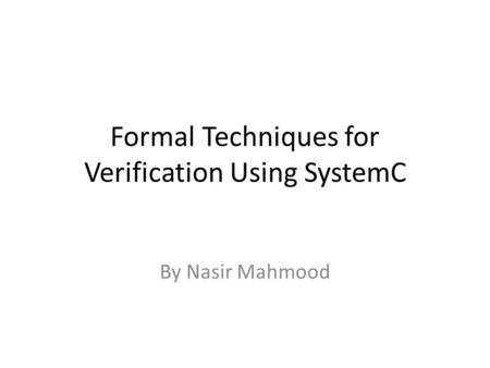 Formal Techniques for Verification Using SystemC By Nasir Mahmood.