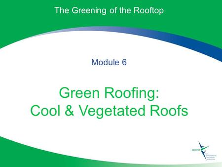The Greening of the Rooftop Module 6 Green Roofing: Cool & Vegetated Roofs.