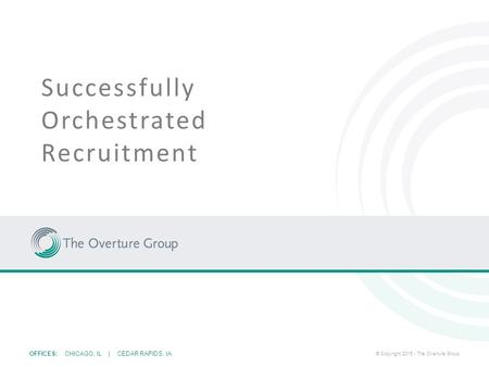OFFICES: CHICAGO, IL | CEDAR RAPIDS, IA © Copyright 2015 - The Overture Group Successfully Orchestrated Recruitment.