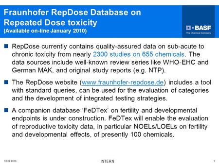 16.02.2010 INTERN 1 Fraunhofer RepDose Database on Repeated Dose toxicity (Available on-line January 2010) RepDose currently contains quality-assured data.