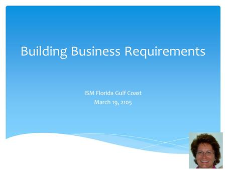 Building Business Requirements ISM Florida Gulf Coast March 19, 2105.