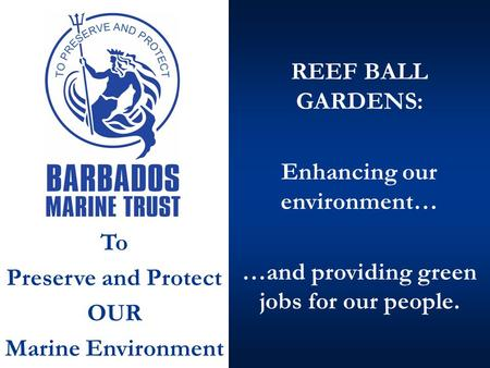 REEF BALL GARDENS: Enhancing our environment… …and providing green jobs for our people. To Preserve and Protect OUR Marine Environment.