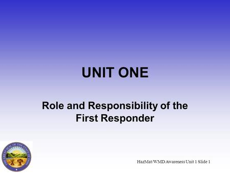 HazMat/WMD Awareness Unit 1 Slide 1 UNIT ONE Role and Responsibility of the First Responder.