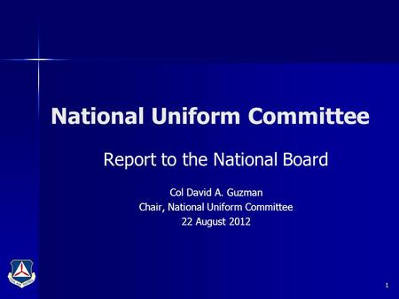National Uniform Committee Report to the National Board Col David A. Guzman Chair, National Uniform Committee 22 August 2012 1.