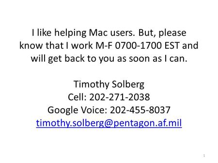 I like helping Mac users. But, please know that I work M-F 0700-1700 EST and will get back to you as soon as I can. Timothy Solberg Cell: 202-271-2038.