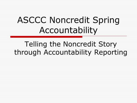 ASCCC Noncredit Spring Accountability Telling the Noncredit Story through Accountability Reporting.
