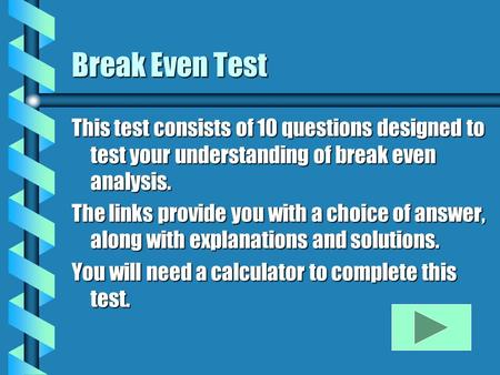 Break Even Test This test consists of 10 questions designed to test your understanding of break even analysis. The links provide you with a choice of answer,