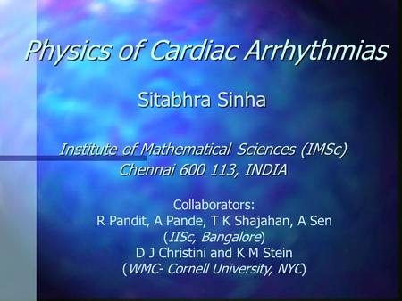Physics of Cardiac Arrhythmias Sitabhra Sinha Institute of Mathematical Sciences (IMSc) Chennai 600 113, INDIA Collaborators: R Pandit, A Pande, T K Shajahan,