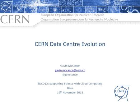 CERN Data Centre Evolution Gavin SDCD12: Supporting Science with Cloud Computing Bern 19 th November 2012.