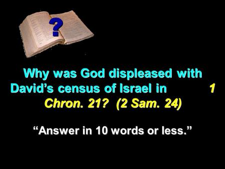 "Why was God displeased with David's census of Israel in 1 Chron. 21? (2 Sam. 24) ? ? ""Answer in 10 words or less."""