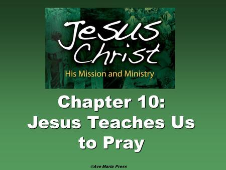 Chapter 10: Jesus Teaches Us to Pray ©Ave Maria Press.