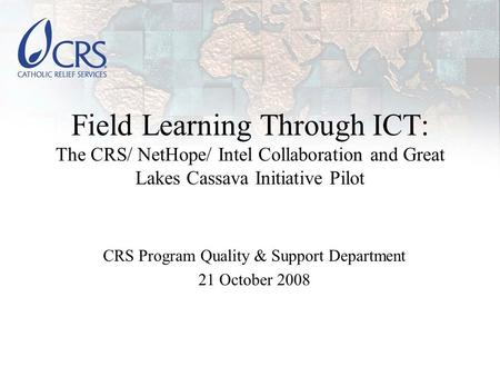 Field Learning Through ICT: The CRS/ NetHope/ Intel Collaboration and Great Lakes Cassava Initiative Pilot CRS Program Quality & Support Department 21.