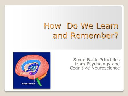 1 How Do We Learn and Remember? Some Basic Principles from Psychology and Cognitive Neuroscience.