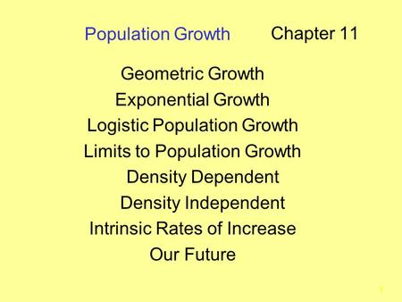 1 Population Growth Chapter 11 Geometric Growth Exponential Growth Logistic Population Growth Limits to Population Growth Density Dependent Density Independent.